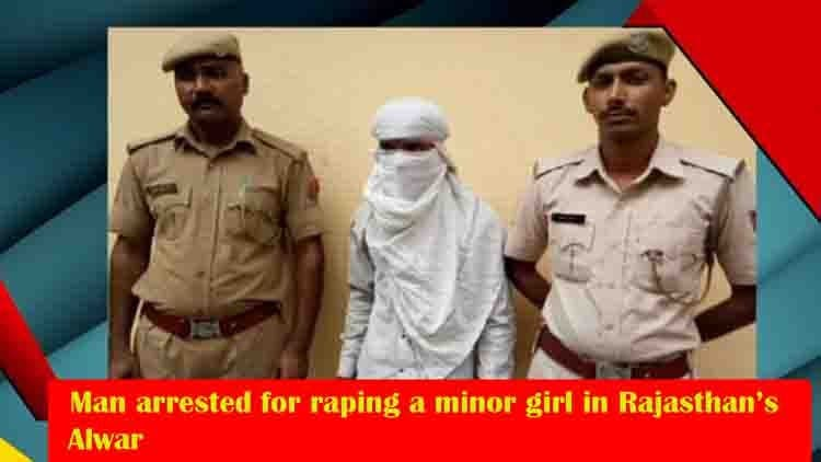 Man arrested for raping a minor girl in Rajasthan's Alwar